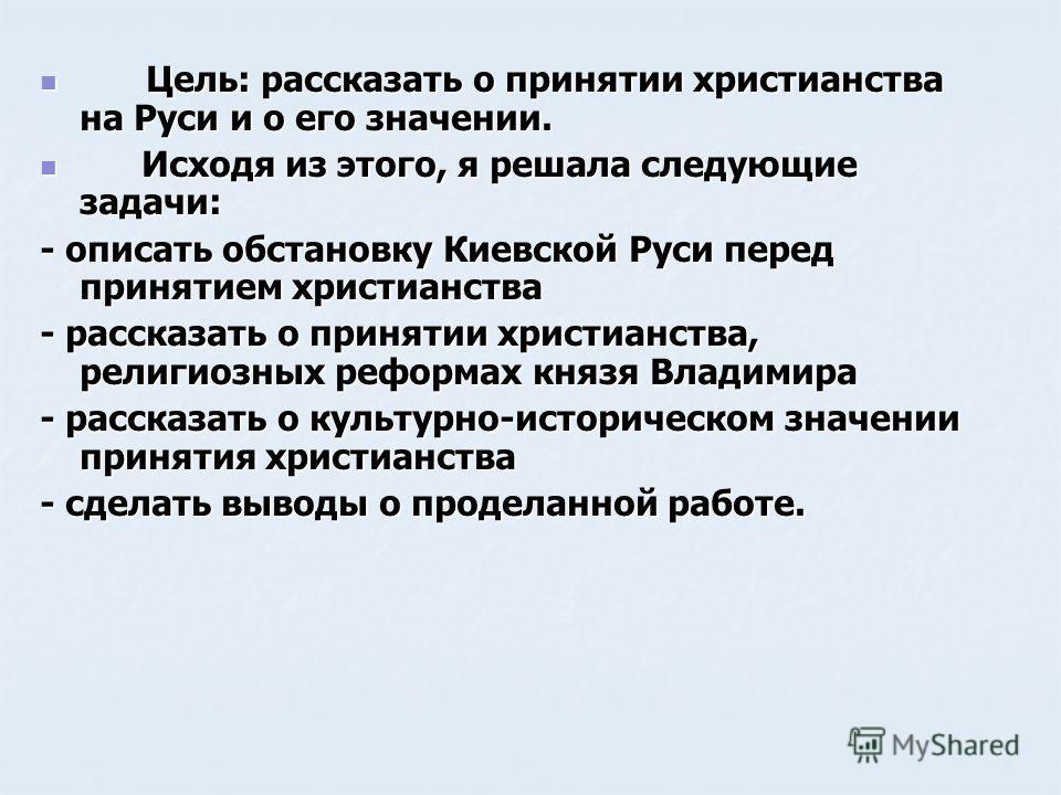 Цель: рассказать о принятии христианства на Руси и о его значении. Цель: рассказать о принятии христианства на Руси и о его значении. Исходя из этого, я решала следующие задачи: Исходя из этого, я решала следующие задачи: - описать обстановку Киевско