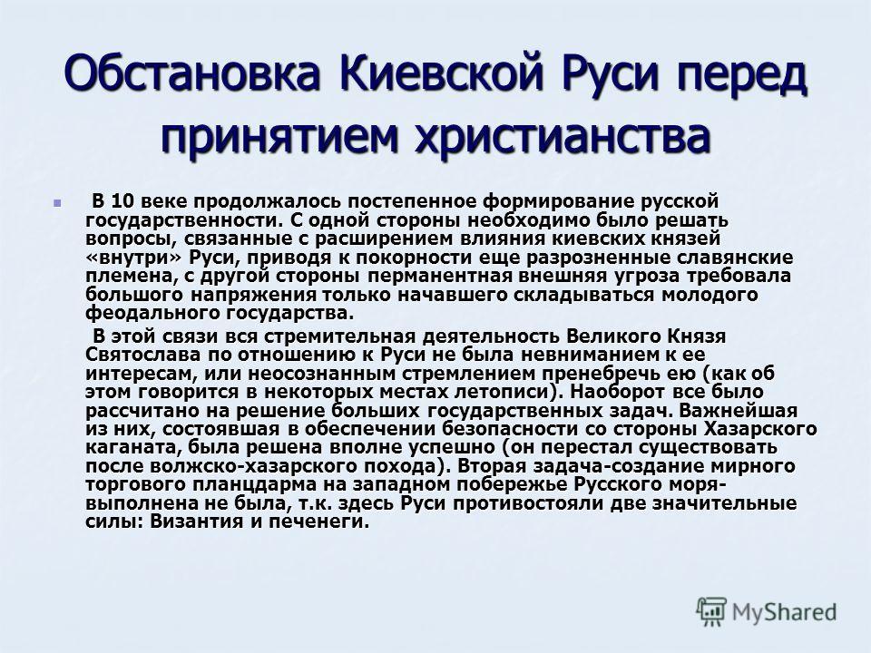 Обстановка Киевской Руси перед принятием христианства В 10 веке продолжалось постепенное формирование русской государственности. С одной стороны необходимо было решать вопросы, связанные с расширением влияния киевских князей «внутри» Руси, приводя к