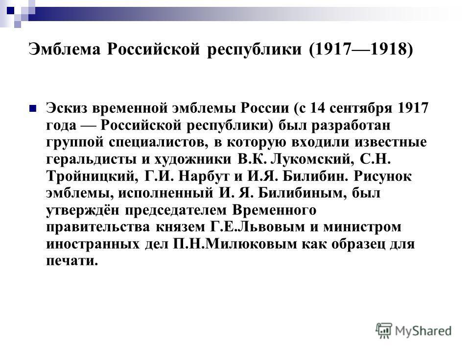 Эмблема Российской республики (19171918) Эскиз временной эмблемы России (с 14 сентября 1917 года Российской республики) был разработан группой специалистов, в которую входили известные геральдисты и художники В.К. Лукомский, С.Н. Тройницкий, Г.И. Нар