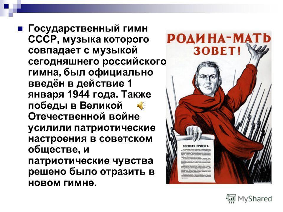 Государственный гимн СССР, музыка которого совпадает с музыкой сегодняшнего российского гимна, был официально введён в действие 1 января 1944 года. Также победы в Великой Отечественной войне усилили патриотические настроения в советском обществе, и п