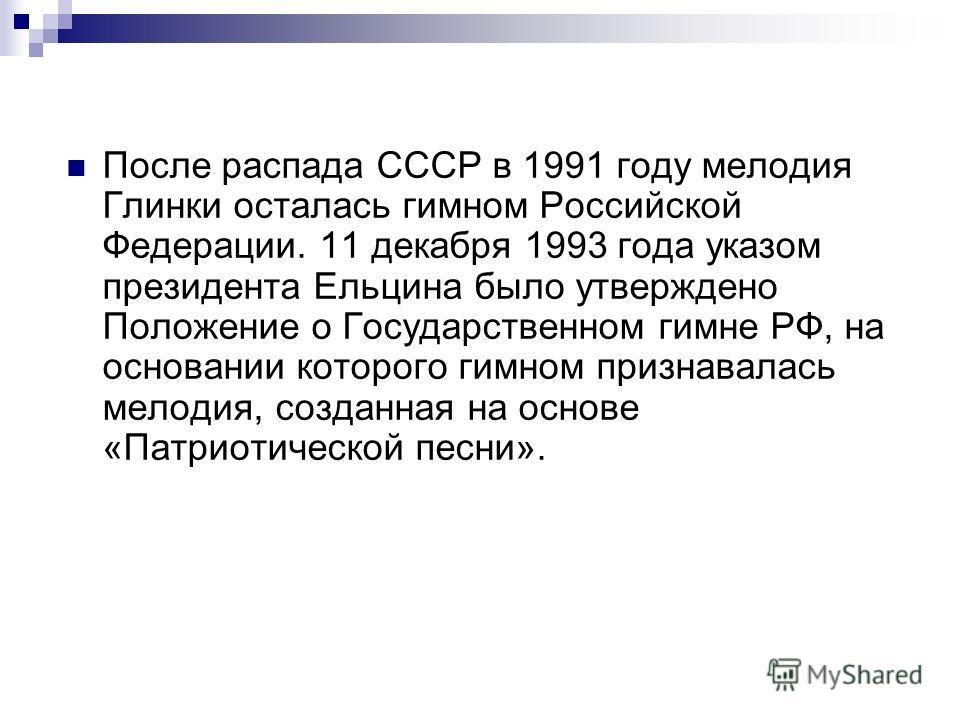 После распада СССР в 1991 году мелодия Глинки осталась гимном Российской Федерации. 11 декабря 1993 года указом президента Ельцина было утверждено Положение о Государственном гимне РФ, на основании которого гимном признавалась мелодия, созданная на о