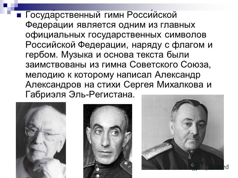 Госуда́рственный гимн Росси́йской Федера́ции является одним из главных официальных государственных символов Российской Федерации, наряду с флагом и гербом. Музыка и основа текста были заимствованы из гимна Советского Союза, мелодию к которому написал