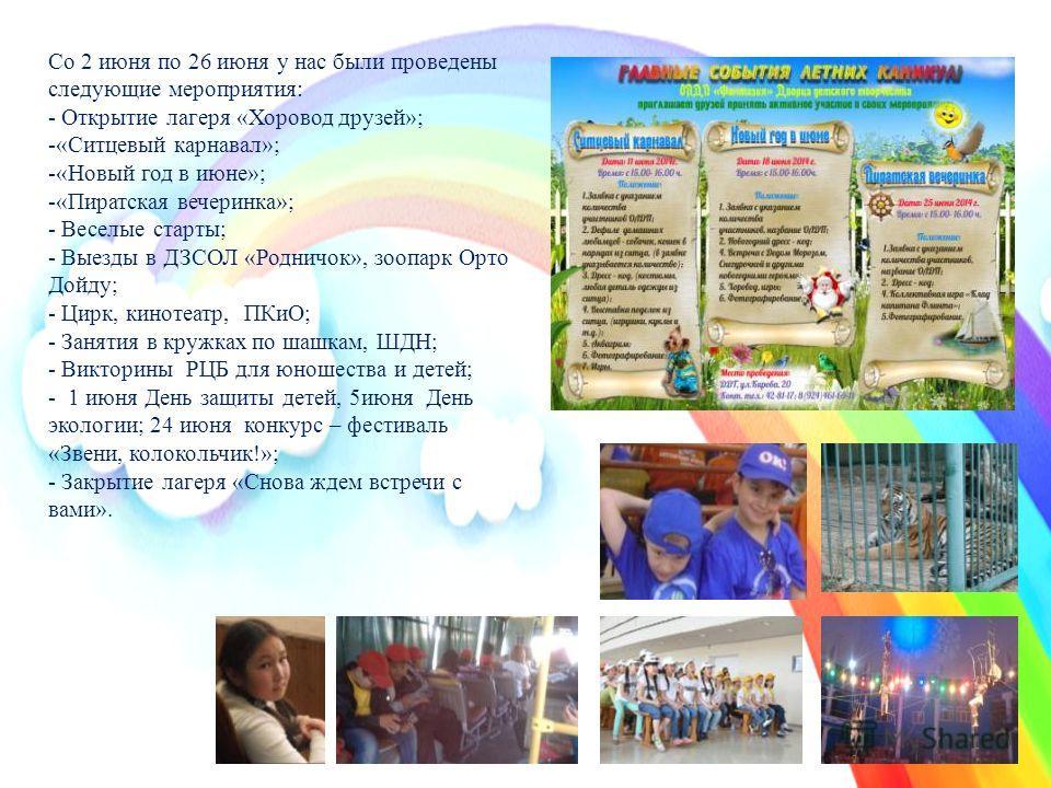 Со 2 июня по 26 июня у нас были проведены следующие мероприятия: - Открытие лагеря «Хоровод друзей»; -«Ситцевый карнавал»; -«Новый год в июне»; -«Пиратская вечеринка»; - Веселые старты; - Выезды в ДЗСОЛ «Родничок», зоопарк Орто Дойду; - Цирк, кинотеа