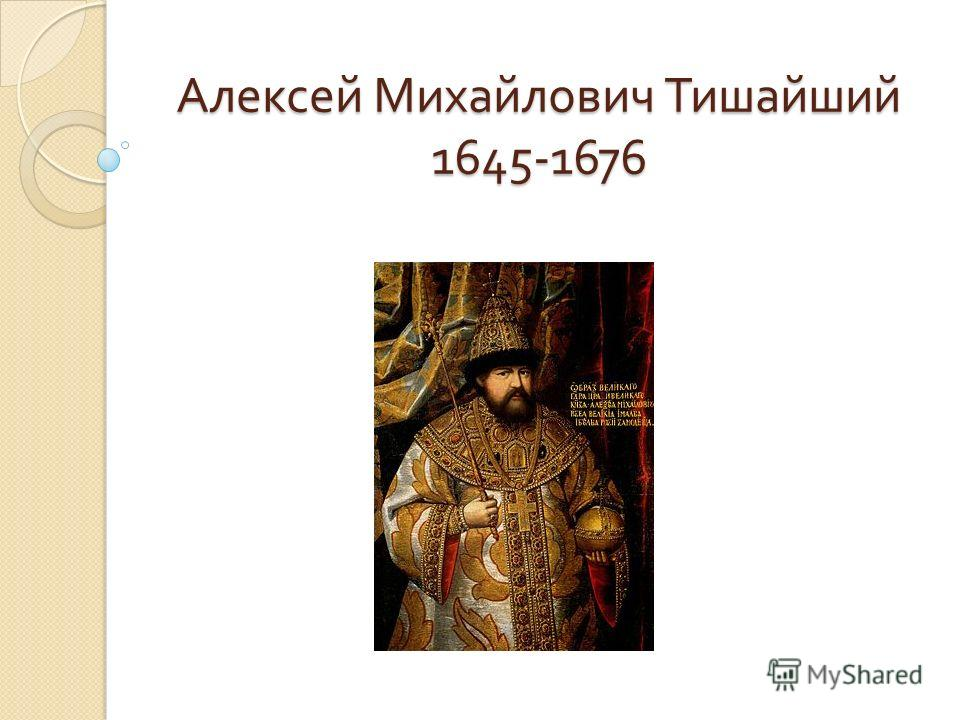Алексей Михайлович Тишайший 1645-1676