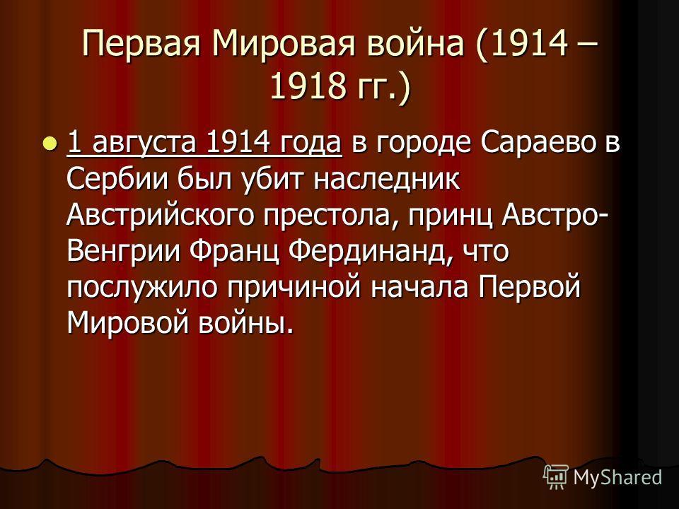 Первая Мировая война (1914 – 1918 гг.) 1 августа 1914 года в городе Сараево в Сербии был убит наследник Австрийского престола, принц Австро- Венгрии Франц Фердинанд, что послужило причиной начала Первой Мировой войны. 1 августа 1914 года в городе Сар