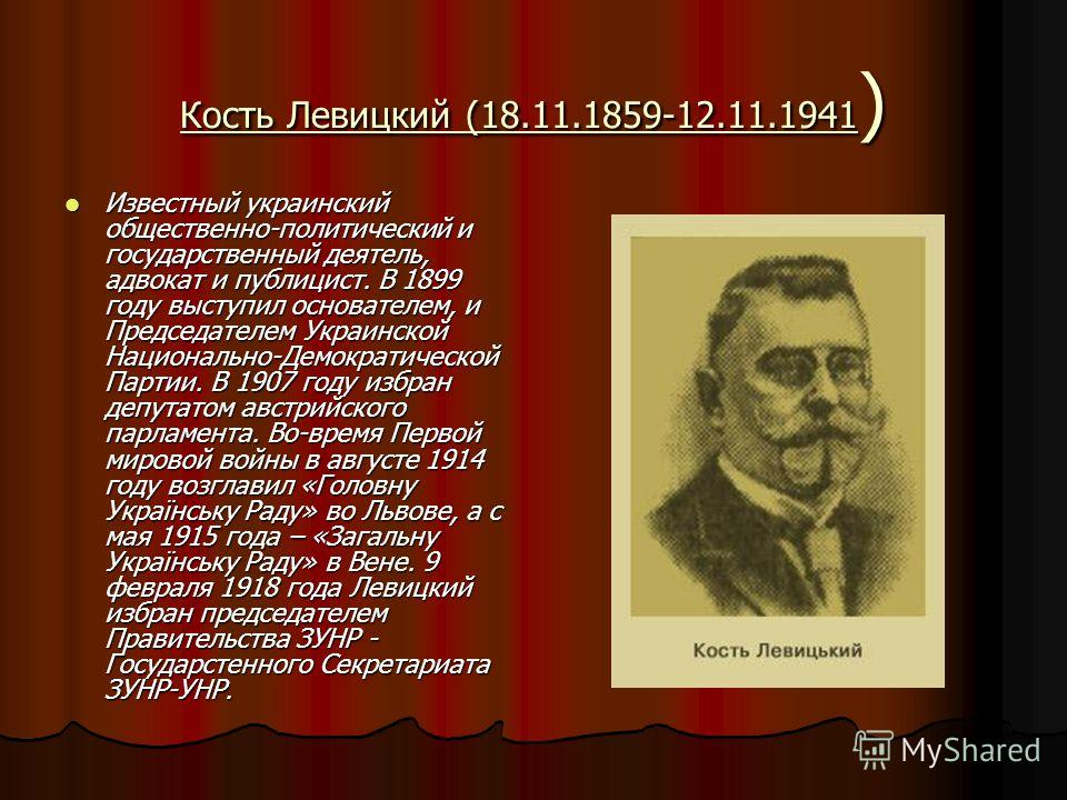 Кость Левицкий (18.11.1859-12.11.1941 ) Известный украинский общественно-политический и государственный деятель, адвокат и публицист. В 1899 году выступил основателем, и Председателем Украинской Национально-Демократической Партии. В 1907 году избран