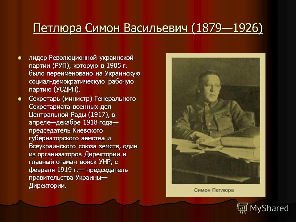 Петлюра Симон Васильевич (18791926) лидер Революционной украинской партии (РУП), которую в 1905 г. было переименовано на Украинскую социал-демократическую рабочую партию (УСДРП). лидер Революционной украинской партии (РУП), которую в 1905 г. было пер