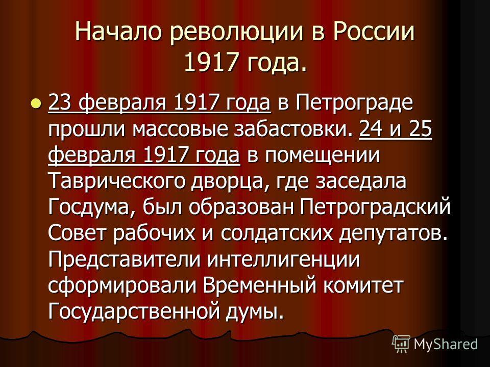 Начало революции в России 1917 года. 23 февраля 1917 года в Петрограде прошли массовые забастовки. 24 и 25 февраля 1917 года в помещении Таврического дворца, где заседала Госдума, был образован Петроградский Совет рабочих и солдатских депутатов. Пред