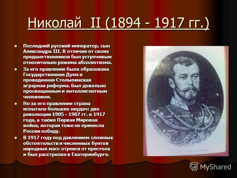 Николай II (1894 - 1917 гг.) Последний русский император, сын Александра III. В отличие от своих предшественников был уступчивым относительно режима абсолютизма. Последний русский император, сын Александра III. В отличие от своих предшественников был