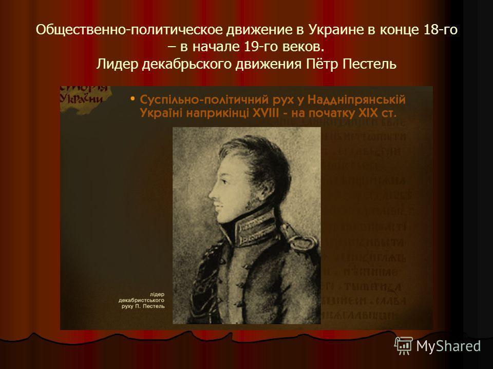 Общественно-политическое движение в Украине в конце 18-го – в начале 19-го веков. Лидер декабрьского движения Пётр Пестель