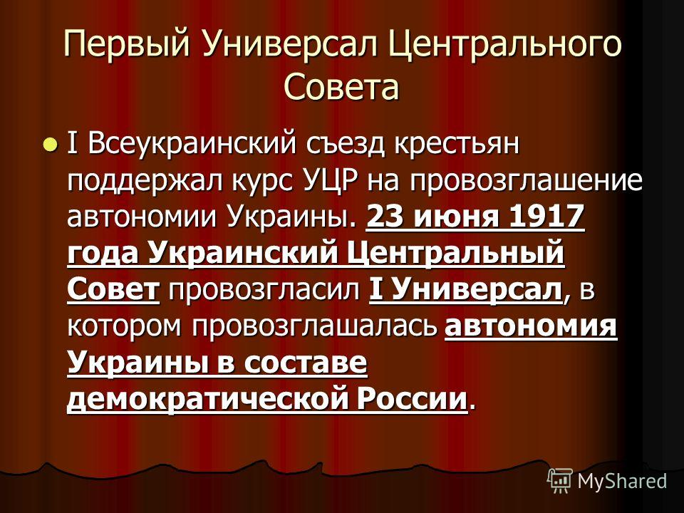 Первый Универсал Центрального Совета I Всеукраинский съезд крестьян поддержал курс УЦР на провозглашение автономии Украины. 23 июня 1917 года Украинский Центральный Совет провозгласил I Универсал, в котором провозглашалась автономия Украины в составе