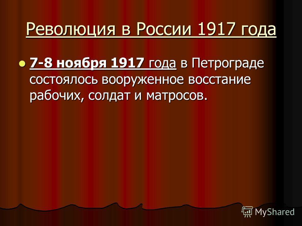 Революция в России 1917 года 7-8 ноября 1917 года в Петрограде состоялось вооруженное восстание рабочих, солдат и матросов. 7-8 ноября 1917 года в Петрограде состоялось вооруженное восстание рабочих, солдат и матросов.