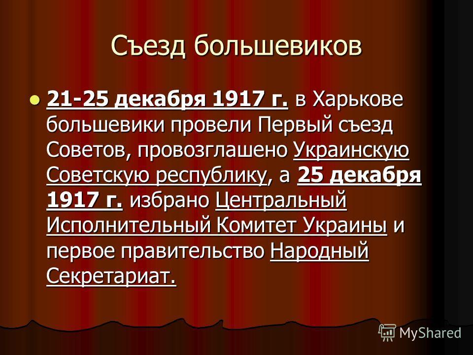 Съезд большевиков 21-25 декабря 1917 г. в Харькове большевики провели Первый съезд Советов, провозглашено Украинскую Советскую республику, а 25 декабря 1917 г. избрано Центральный Исполнительный Комитет Украины и первое правительство Народный Секрета