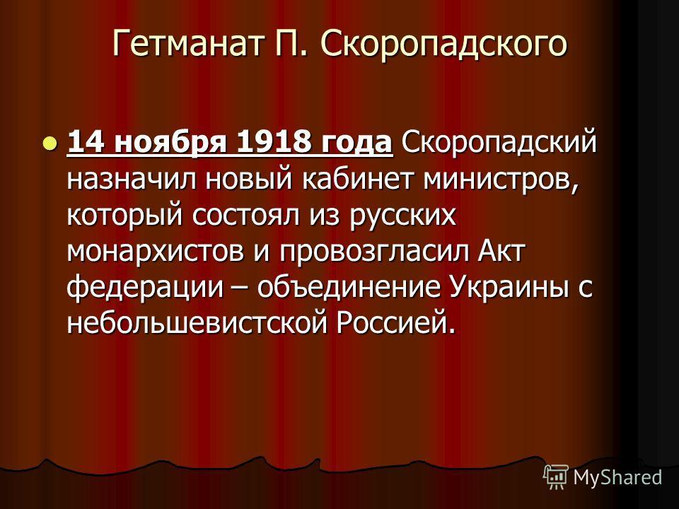Гетманат П. Скоропадского 14 ноября 1918 года Скоропадский назначил новый кабинет министров, который состоял из русских монархистов и провозгласил Акт федерации – объединение Украины с небольшевистской Россией. 14 ноября 1918 года Скоропадский назнач
