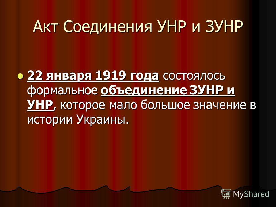 Акт Соединения УНР и ЗУНР 22 января 1919 года состоялось формальное объединение ЗУНР и УНР, которое мало большое значение в истории Украины. 22 января 1919 года состоялось формальное объединение ЗУНР и УНР, которое мало большое значение в истории Укр