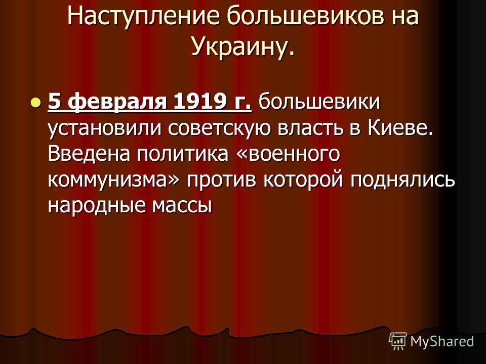 Наступление большевиков на Украину. 5 февраля 1919 г. большевики установили советскую власть в Киеве. Введена политика «военного коммунизма» против которой поднялись народные массы 5 февраля 1919 г. большевики установили советскую власть в Киеве. Вве