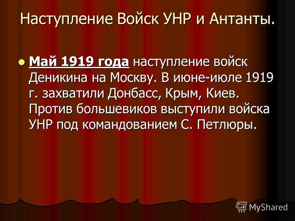 Наступление Войск УНР и Антанты. Май 1919 года наступление войск Деникина на Москву. В июне-июле 1919 г. захватили Донбасс, Крым, Киев. Против большевиков выступили войска УНР под командованием С. Петлюры. Май 1919 года наступление войск Деникина на