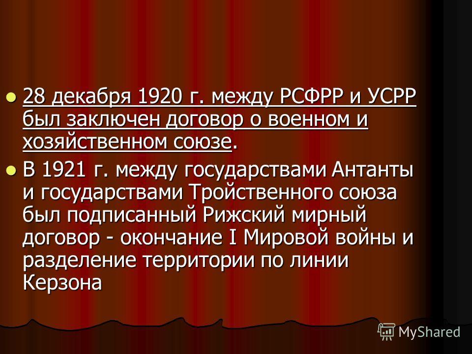 28 декабря 1920 г. между РСФРР и УСРР был заключен договор о военном и хозяйственном союзе. 28 декабря 1920 г. между РСФРР и УСРР был заключен договор о военном и хозяйственном союзе. В 1921 г. между государствами Антанты и государствами Тройственног