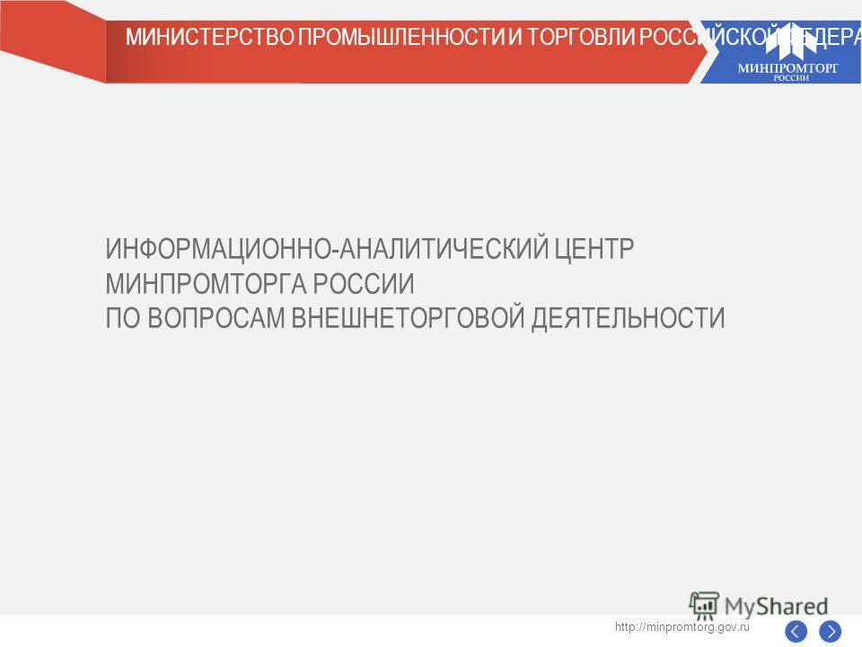 МИНИСТЕРСТВО ПРОМЫШЛЕННОСТИ И ТОРГОВЛИ РОССИЙСКОЙ ФЕДЕРАЦИИ ИНФОРМАЦИОННО-АНАЛИТИЧЕСКИЙ ЦЕНТР МИНПРОМТОРГА РОССИИ ПО ВОПРОСАМ ВНЕШНЕТОРГОВОЙ ДЕЯТЕЛЬНОСТИ http://minpromtorg.gov.ru
