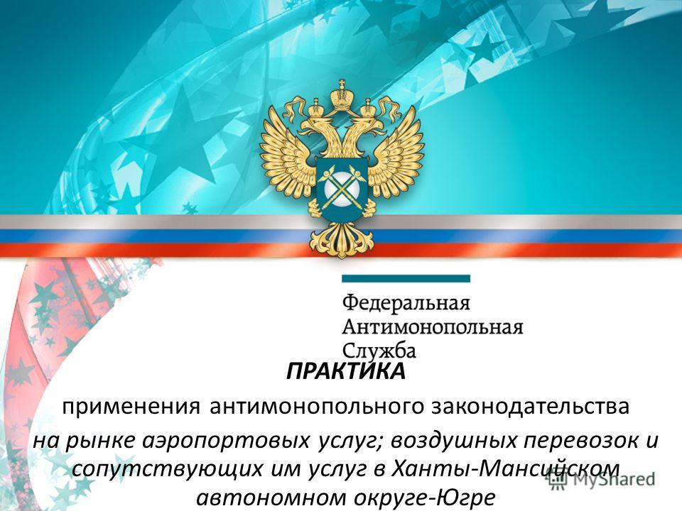 ПРАКТИКА применения антимонопольного законодательства на рынке аэропортовых услуг; воздушных перевозок и сопутствующих им услуг в Ханты-Мансийском автономном округе-Югре