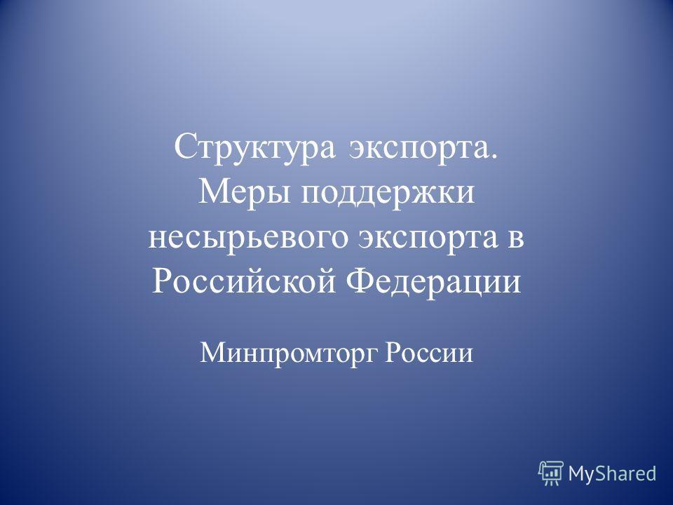 Структура экспорта. Меры поддержки несырьевого экспорта в Российской Федерации Минпромторг России