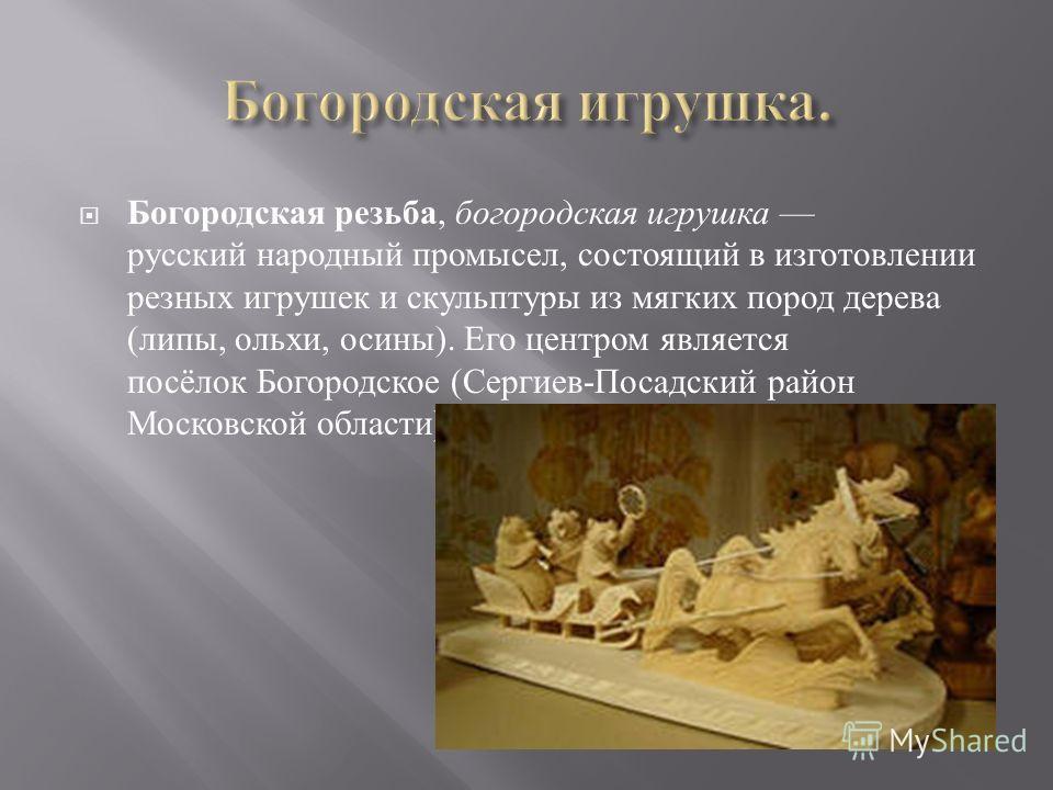 Богородская резьба, богородская игрушка русский народный промысел, состоящий в изготовлении резных игрушек и скульптуры из мягких пород дерева ( липы, ольхи, осины ). Его центром является посёлок Богородское ( Сергиев - Посадский район Московской обл