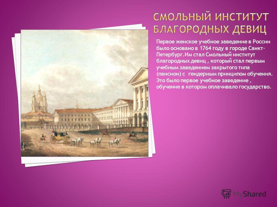 Первое женское учебное заведение в России было основано в 1764 году в городе Санкт- Петербург.Им стал Смольный институт благородных девиц, который стал первым учебным заведением закрытого типа (пансион) с гендерным принципом обучения. Это было первое