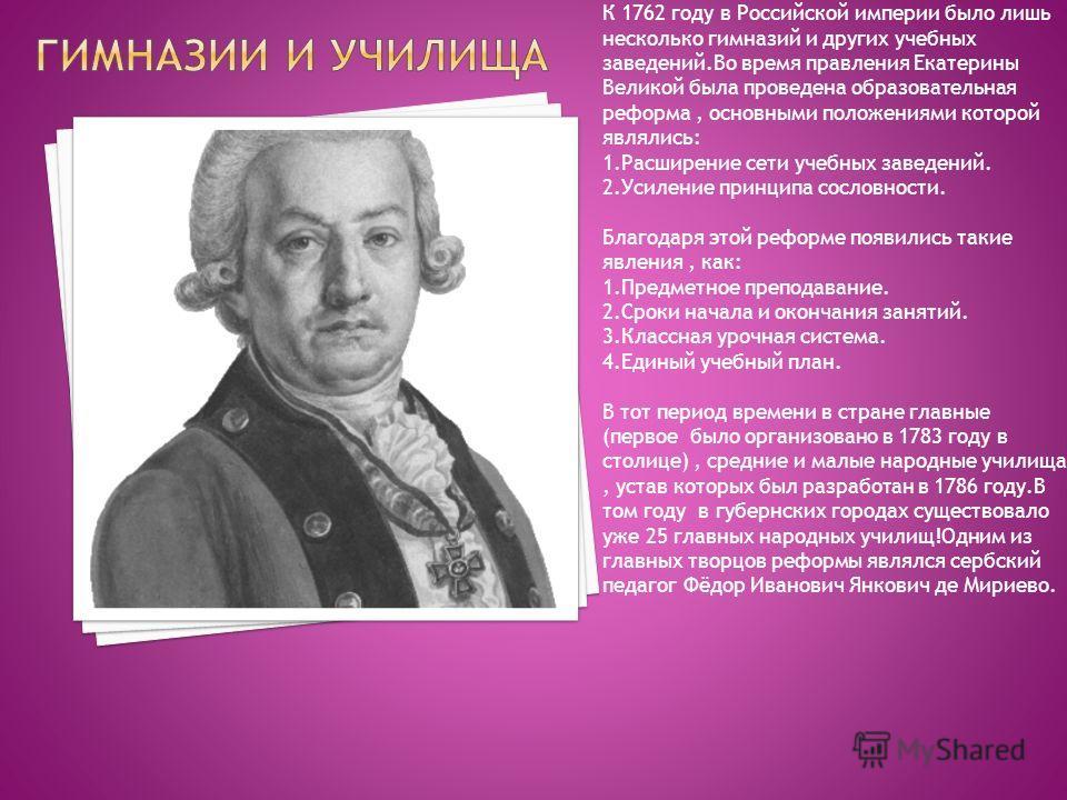 К 1762 году в Российской империи было лишь несколько гимназий и других учебных заведений.Во время правления Екатерины Великой была проведена образовательная реформа, основными положениями которой являлись: 1. Расширение сети учебных заведений. 2. Уси