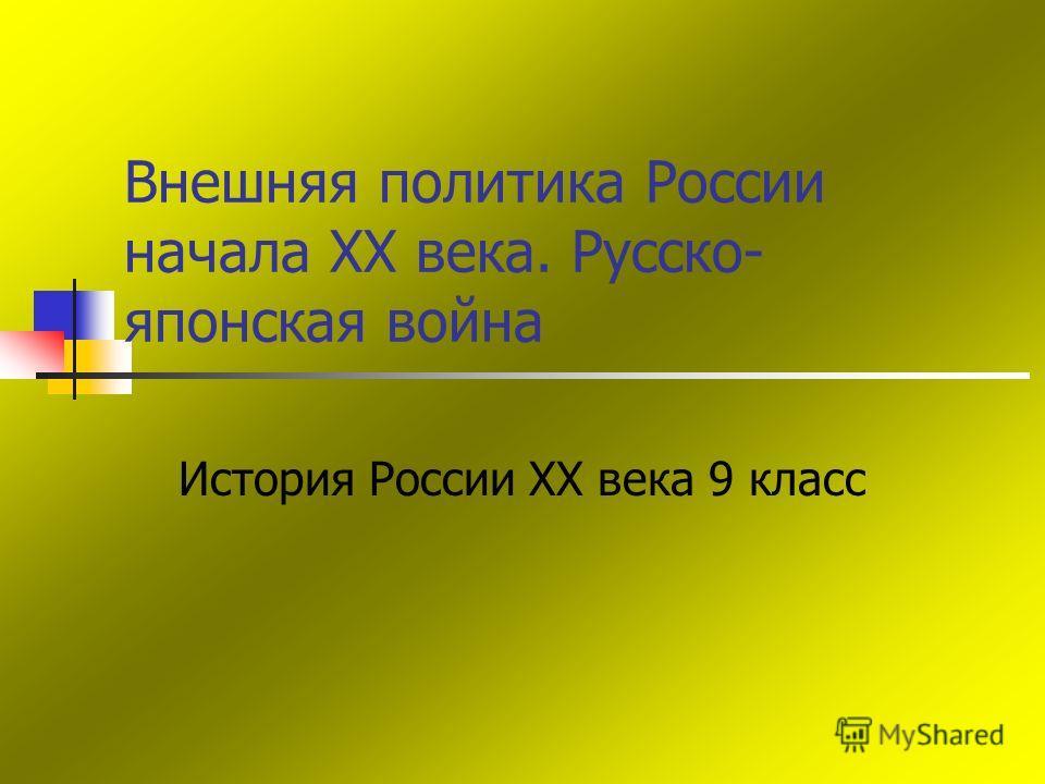 Внешняя политика России начала XX века. Русско- японская война История России XX века 9 класс
