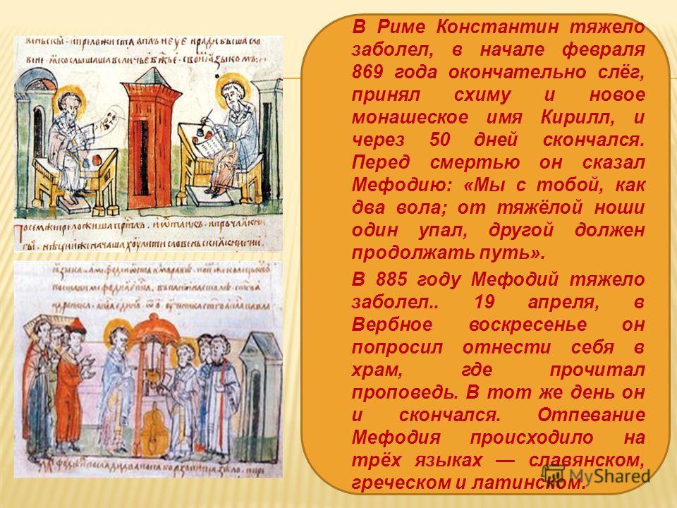 В Риме Константин тяжело заболел, в начале февраля 869 года окончательно слёг, принял схиму и новое монашеское имя Кирилл, и через 50 дней скончался. Перед смертью он сказал Мефодию: «Мы с тобой, как два вола; от тяжёлой ноши один упал, другой должен