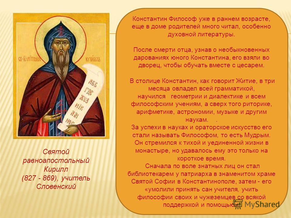 Святой равноапостольный Кирилл (827 - 869), учитель Словенский Константин Философ уже в раннем возрасте, еще в доме родителей много читал, особенно духовной литературы. После смерти отца, узнав о необыкновенных дарованиях юного Константина, его взяли