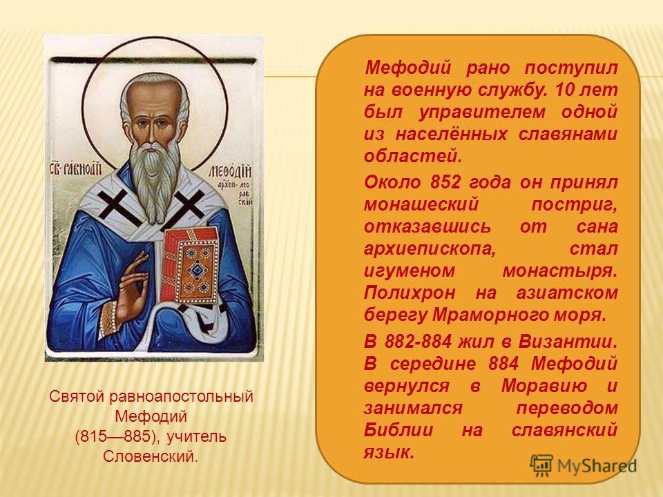 Мефодий рано поступил на военную службу. 10 лет был управителем одной из населённых славянами областей. Около 852 года он принял монашеский постриг, отказавшись от сана архиепископа, стал игуменом монастыря. Полихрон на азиатском берегу Мраморного мо
