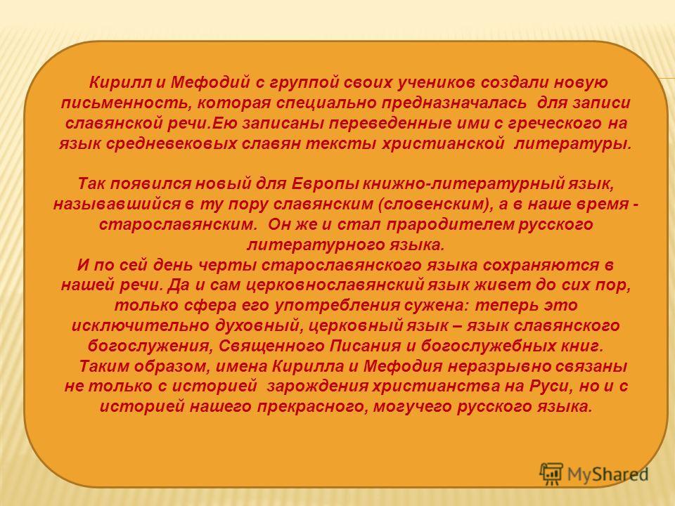 Кирилл и Мефодий с группой своих учеников создали новую письменность, которая специально пpедназначалась для записи славянской речи.Ею записаны переведенные ими с греческого на язык средневековых славян тексты христианской литературы. Так появился но