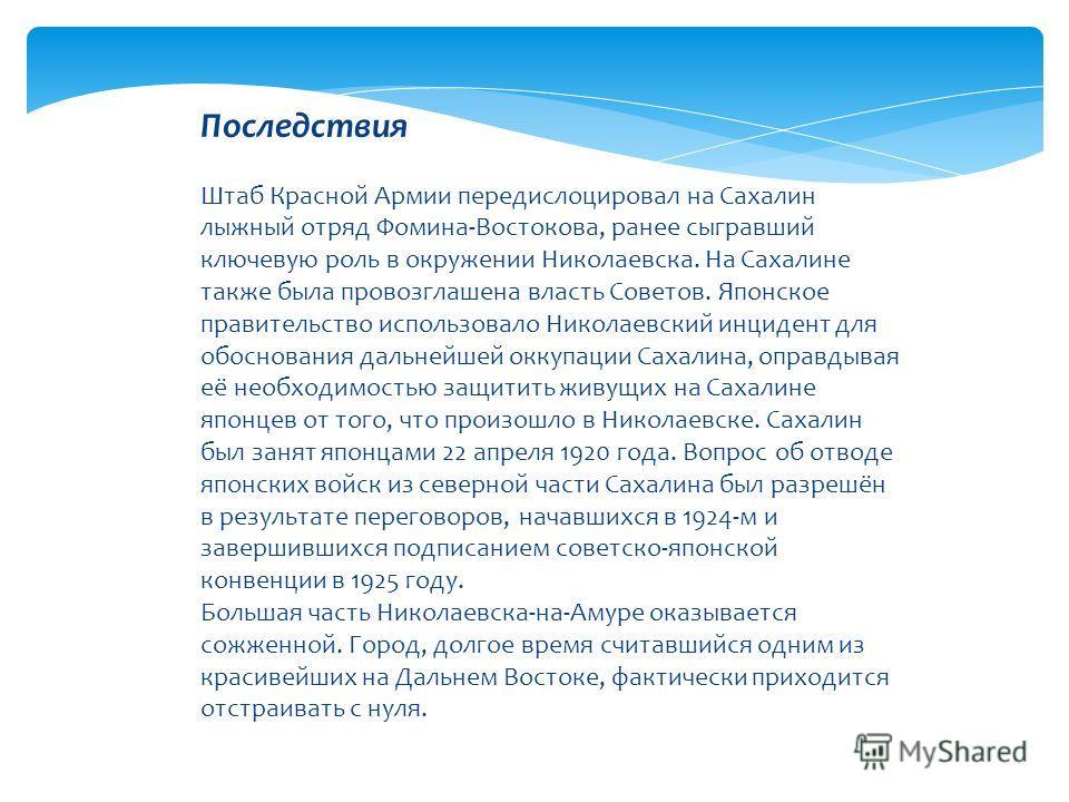 Последствия Штаб Красной Армии передислоцировал на Сахалин лыжный отряд Фомина-Востокова, ранее сыгравший ключевую роль в окружении Николаевска. На Сахалине также была провозглашена власть Советов. Японское правительство использовало Николаевский инц