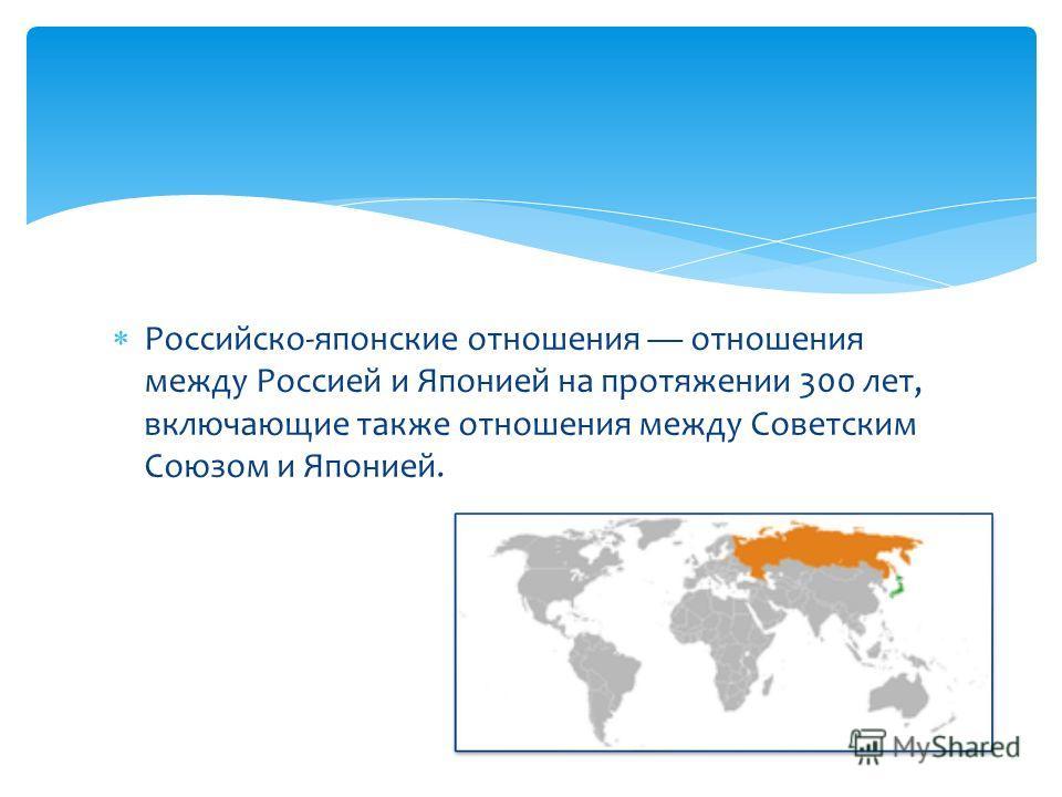 Российско-японские отношения отношения между Россией и Японией на протяжении 300 лет, включающие также отношения между Советским Союзом и Японией.