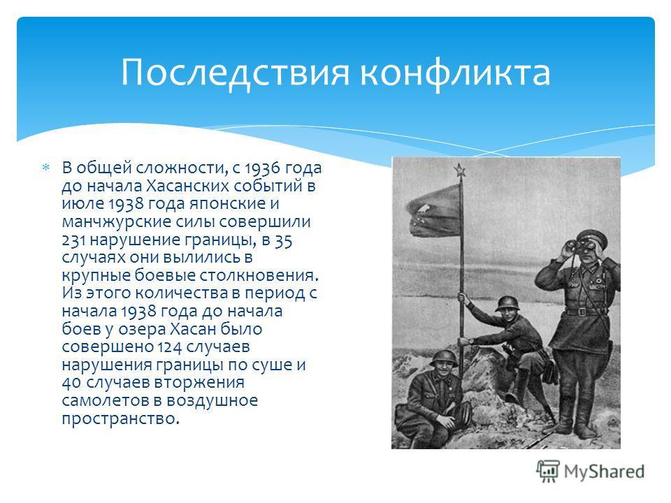 Последствия конфликта В общей сложности, с 1936 года до начала Хасанских событий в июле 1938 года японские и манчжурские силы совершили 231 нарушение границы, в 35 случаях они вылились в крупные боевые столкновения. Из этого количества в период с нач
