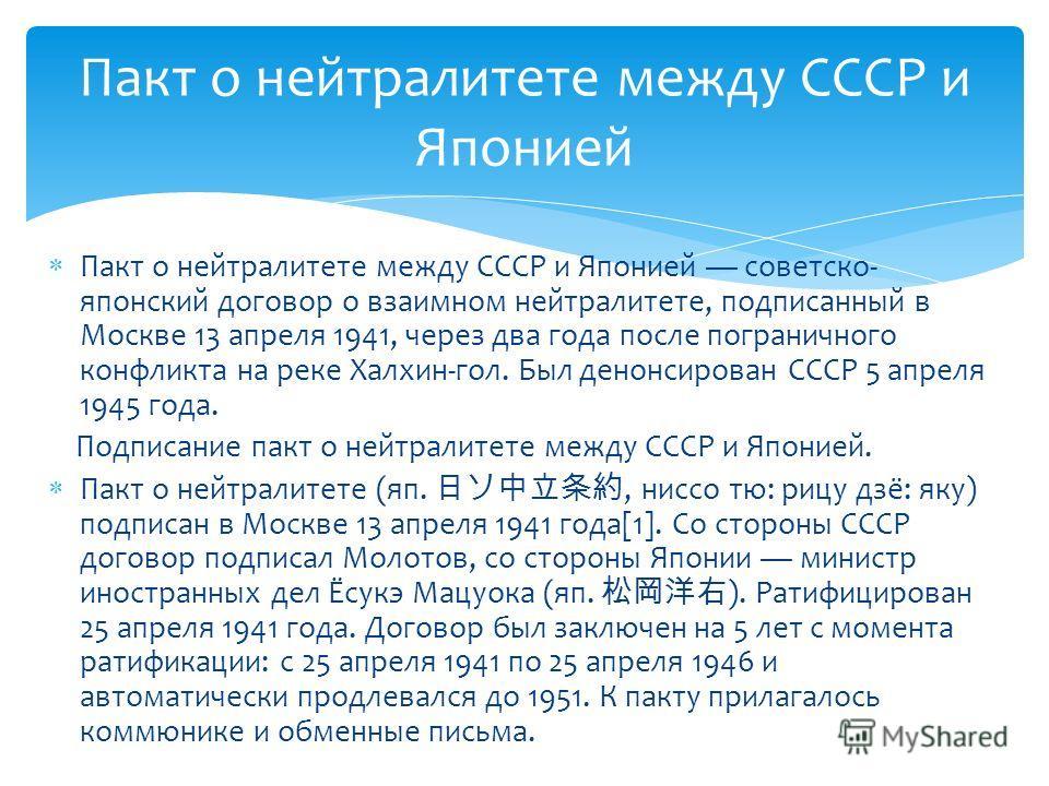 Пакт о нейтралитете между СССР и Японией советско- японский договор о взаимном нейтралитете, подписанный в Москве 13 апреля 1941, через два года после пограничного конфликта на реке Халхин-гол. Был денонсирован СССР 5 апреля 1945 года. Подписание пак