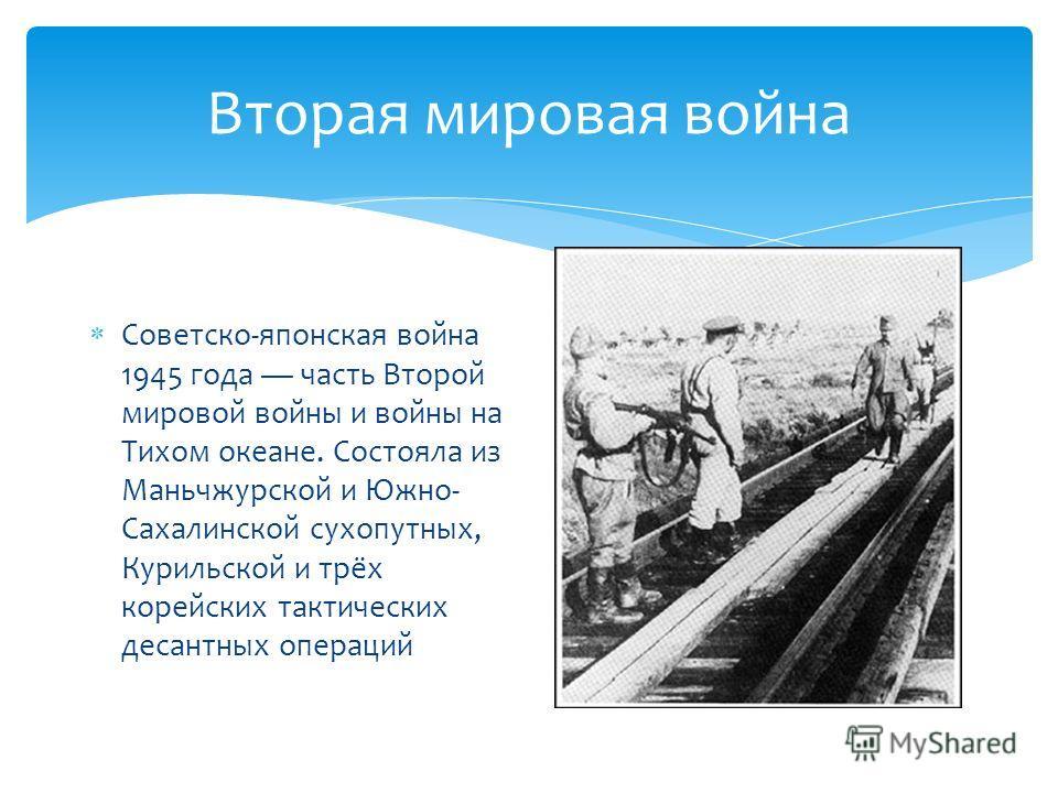 Вторая мировая война Советско-японская война 1945 года часть Второй мировой войны и войны на Тихом океане. Состояла из Маньчжурской и Южно- Сахалинской сухопутных, Курильской и трёх корейских тактических десантных операций