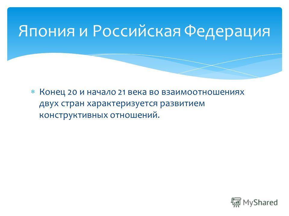 Конец 20 и начало 21 века во взаимоотношениях двух стран характеризуется развитием конструктивных отношений. Япония и Российская Федерация