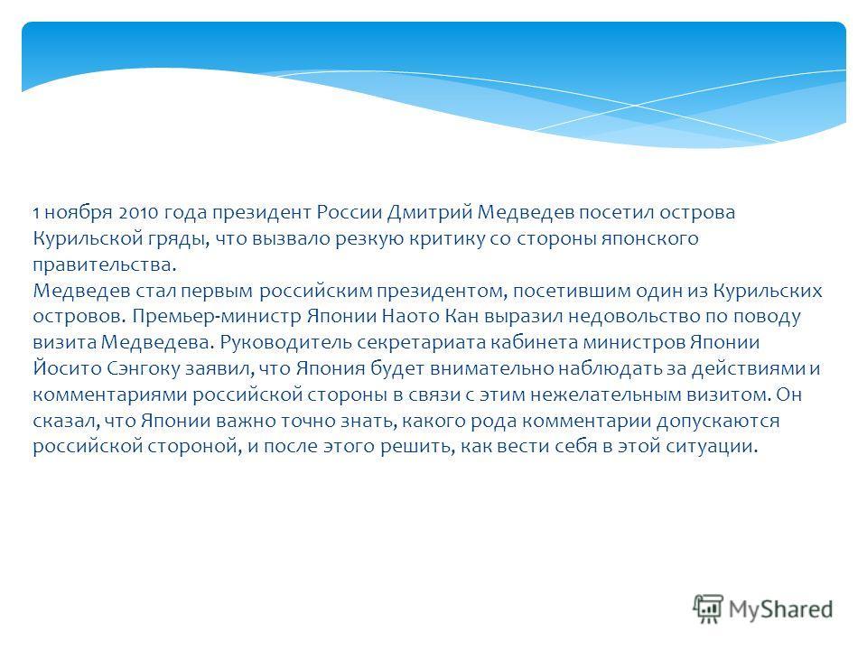 1 ноября 2010 года президент России Дмитрий Медведев посетил острова Курильской гряды, что вызвало резкую критику со стороны японского правительства. Медведев стал первым российским президентом, посетившим один из Курильских островов. Премьер-министр