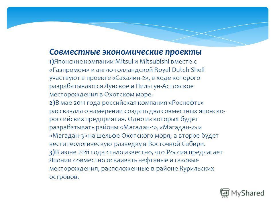 Совместные экономические проекты 1)Японские компании Mitsui и Mitsubishi вместе с «Газпромом» и англо-голландской Royal Dutch Shell участвуют в проекте «Сахалин-2», в ходе которого разрабатываются Лунское и Пильтун-Астохское месторождения в Охотском