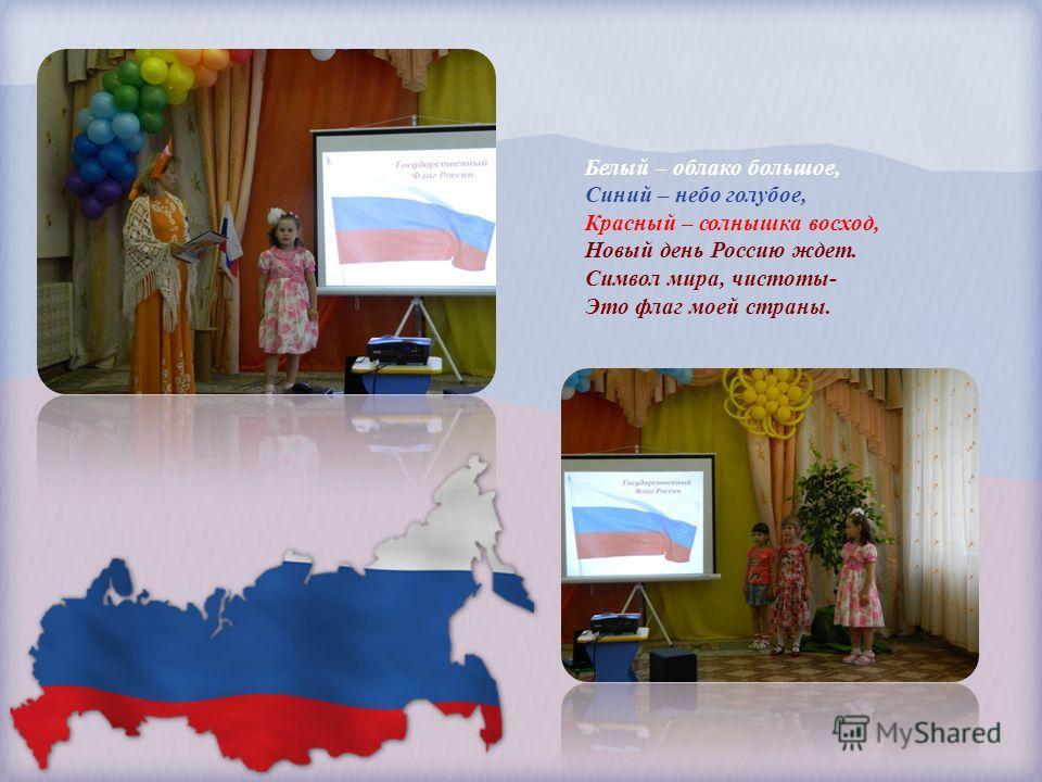 Белый – облако большое, Синий – небо голубое, Красный – солнышка восход, Новый день Россию ждет. Символ мира, чистоты- Это флаг моей страны.