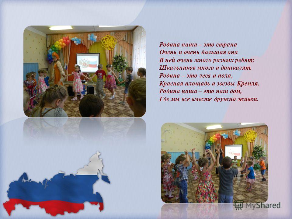 Родина наша – это страна Очень и очень большая она В ней очень много разных ребят: Школьников много и дошколят. Родина – это леса и поля, Красная площадь и звезды Кремля. Родина наша – это наш дом, Где мы все вместе дружно живем.