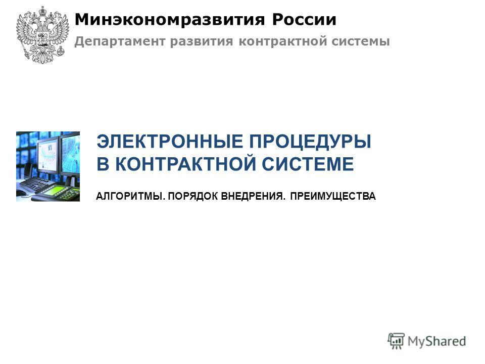 АЛГОРИТМЫ. ПОРЯДОК ВНЕДРЕНИЯ. ПРЕИМУЩЕСТВА ЭЛЕКТРОННЫЕ ПРОЦЕДУРЫ В КОНТРАКТНОЙ СИСТЕМЕ Минэкономразвития России Департамент развития контрактной системы