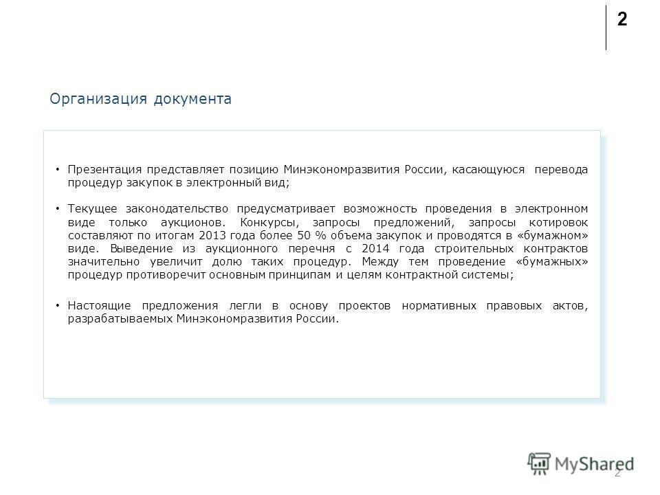 2 Организация документа Презентация представляет позицию Минэкономразвития России, касающуюся перевода процедур закупок в электронный вид; Текущее законодательство предусматривает возможность проведени я в электронном виде только аукционов. Конкурсы,