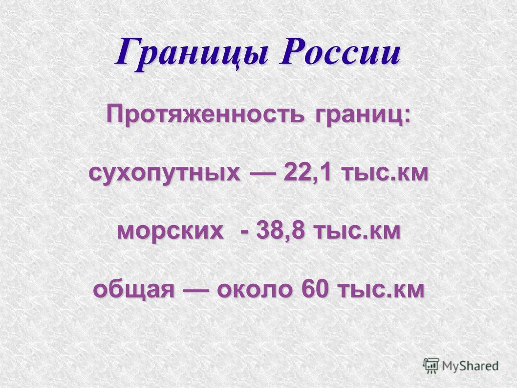 Границы России Протяженность границ: сухопутных 22,1 тыс.км морских - 38,8 тыс.км общая около 60 тыс.км