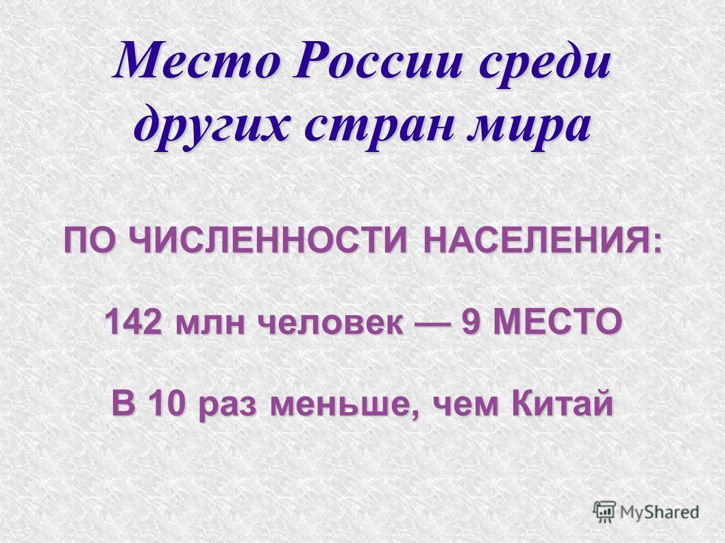 Место России среди других стран мира ПО ЧИСЛЕННОСТИ НАСЕЛЕНИЯ: 142 млн человек 9 МЕСТО В 10 раз меньше, чем Китай