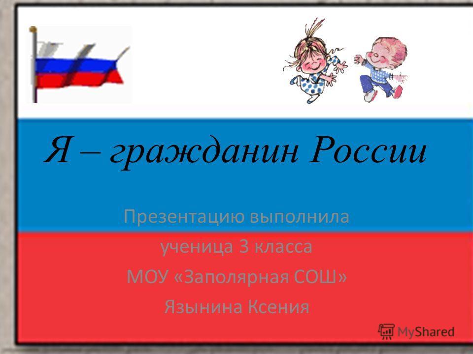Я – гражданин России Презентацию выполнила ученица 3 класса МОУ «Заполярная СОШ» Язынина Ксения