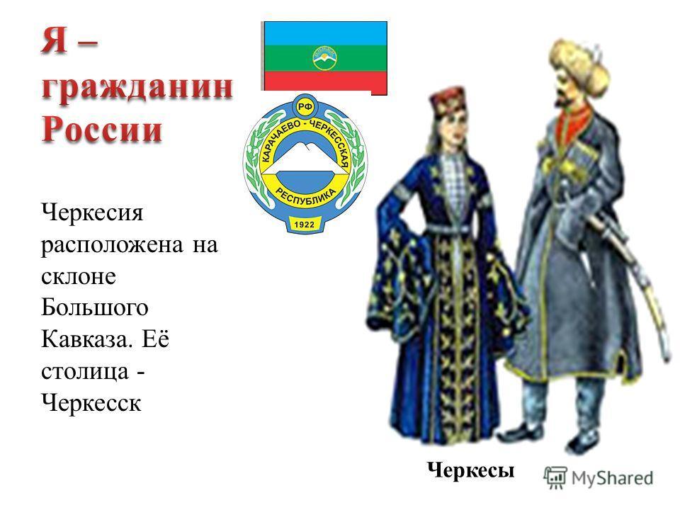 Черкесия расположена на склоне Большого Кавказа. Её столица - Черкесск Черкесы