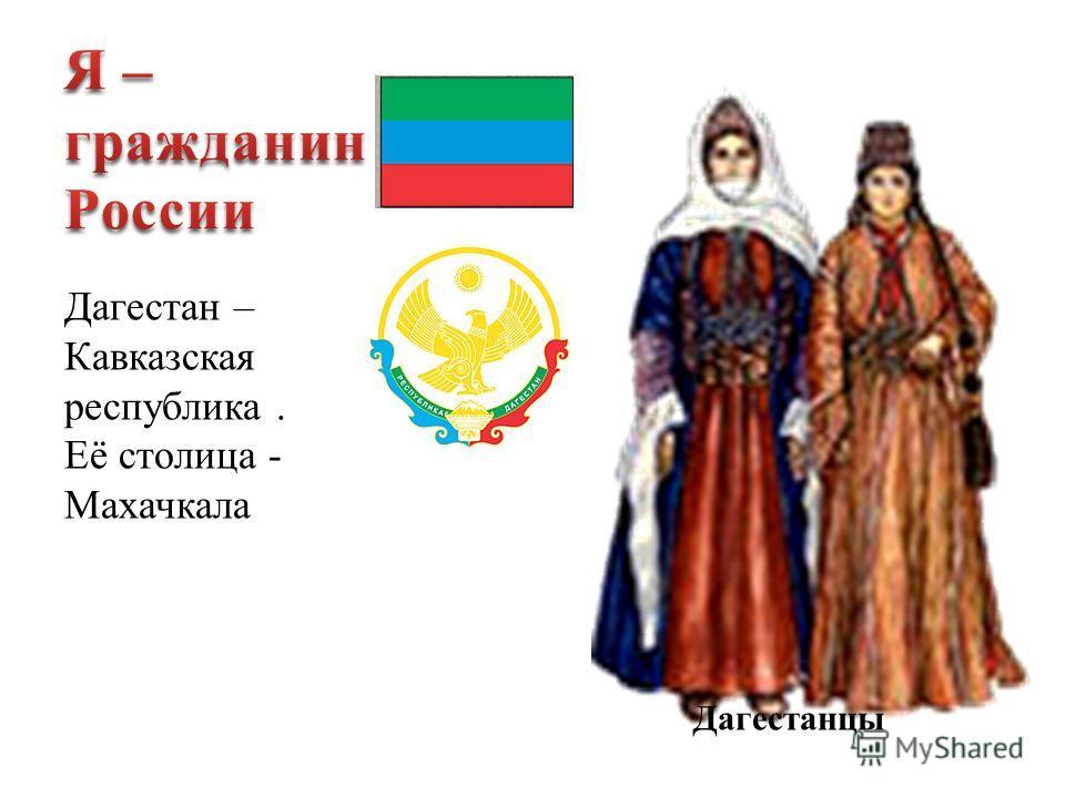 Дагестан – Кавказская республика. Её столица - Махачкала Дагестанцы